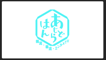 あじどらはん~韓流・華流・エンタメTV~