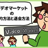 ビデオマーケット解約方法と退会方法